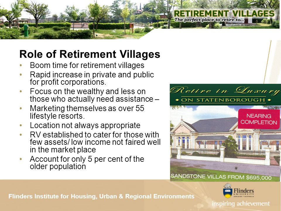 Flinders Institute for Housing, Urban & Regional ResearchFlinders Institute for Housing, Urban & Regional Environments Role of Retirement Villages Boom time for retirement villages Rapid increase in private and public for profit corporations.