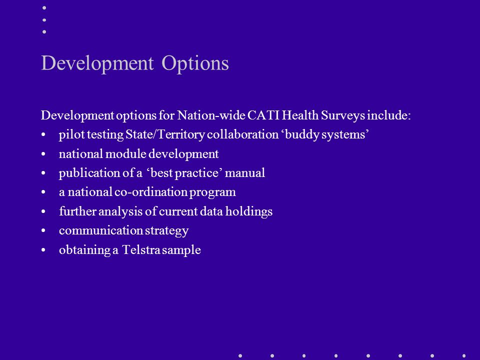 Development Options Development options for Nation-wide CATI Health Surveys include: pilot testing State/Territory collaboration buddy systems national module development publication of a best practice manual a national co-ordination program further analysis of current data holdings communication strategy obtaining a Telstra sample