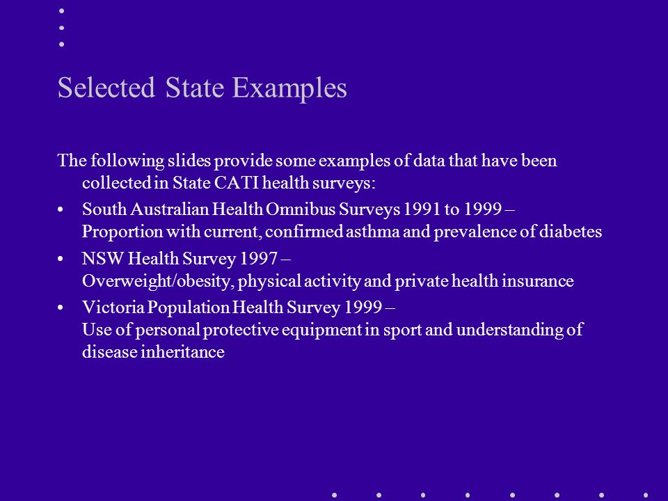 Selected State Examples The following slides provide some examples of data that have been collected in State CATI health surveys: South Australian Health Omnibus Surveys 1991 to 1999 – Proportion with current, confirmed asthma and prevalence of diabetes NSW Health Survey 1997 – Overweight/obesity, physical activity and private health insurance Victoria Population Health Survey 1999 – Use of personal protective equipment in sport and understanding of disease inheritance