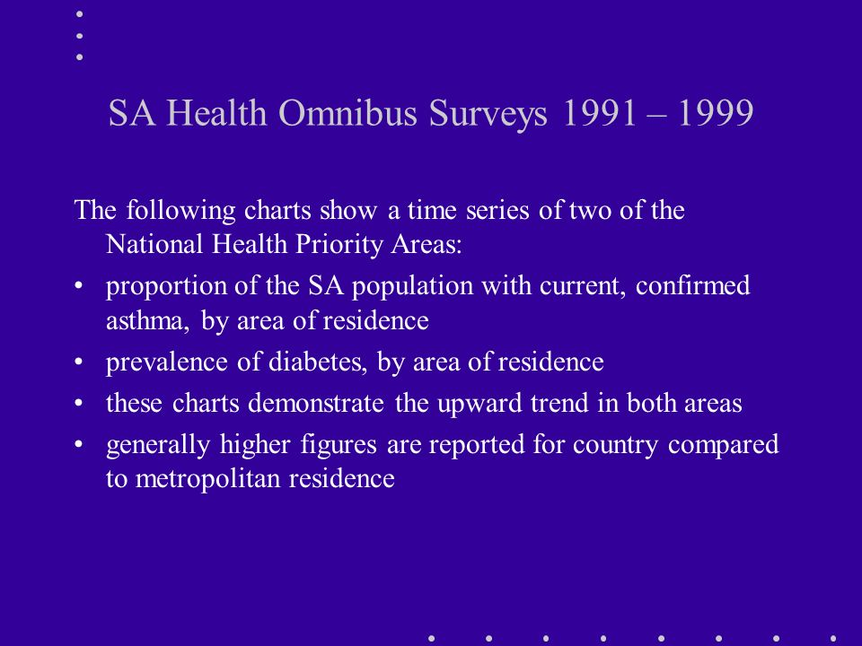 SA Health Omnibus Surveys 1991 – 1999 The following charts show a time series of two of the National Health Priority Areas: proportion of the SA population with current, confirmed asthma, by area of residence prevalence of diabetes, by area of residence these charts demonstrate the upward trend in both areas generally higher figures are reported for country compared to metropolitan residence