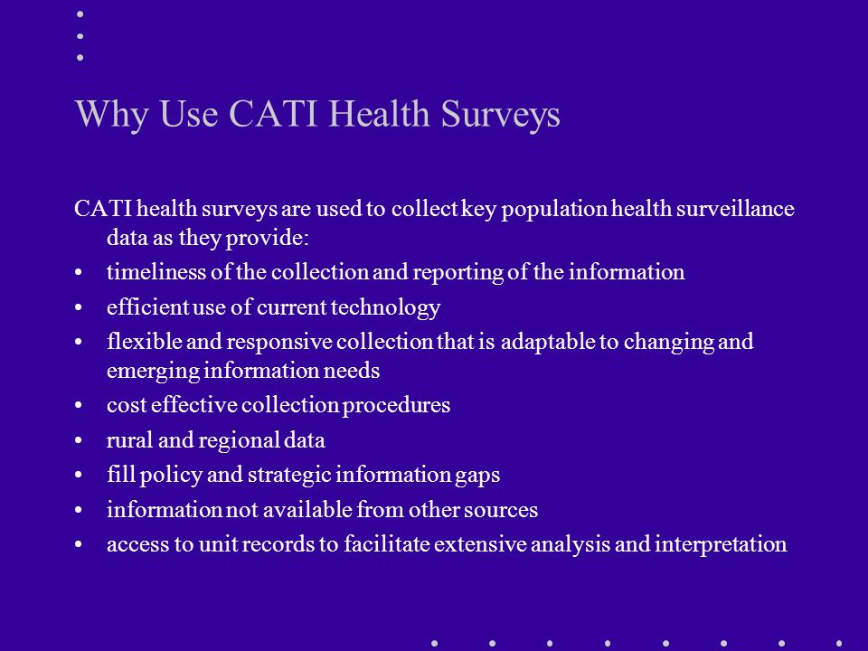 Why Use CATI Health Surveys CATI health surveys are used to collect key population health surveillance data as they provide: timeliness of the collection and reporting of the information efficient use of current technology flexible and responsive collection that is adaptable to changing and emerging information needs cost effective collection procedures rural and regional data fill policy and strategic information gaps information not available from other sources access to unit records to facilitate extensive analysis and interpretation