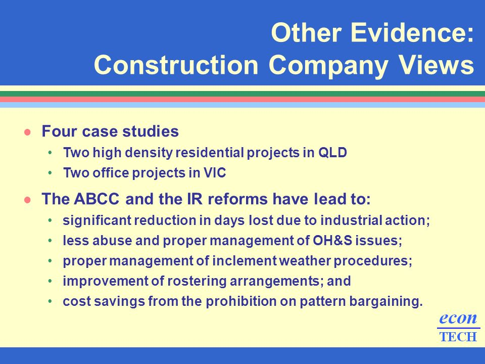 Other Evidence: Construction Company Views l Four case studies Two high density residential projects in QLD Two office projects in VIC l The ABCC and