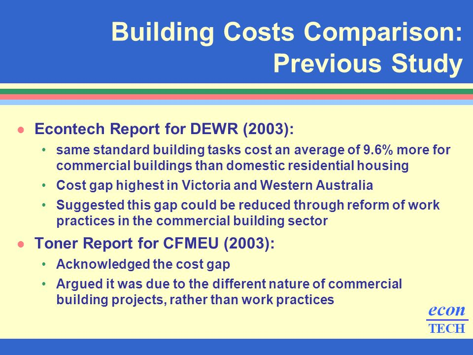 l Econtech Report for DEWR (2003): same standard building tasks cost an average of 9.6% more for commercial buildings than domestic residential housing Cost gap highest in Victoria and Western Australia Suggested this gap could be reduced through reform of work practices in the commercial building sector l Toner Report for CFMEU (2003): Acknowledged the cost gap Argued it was due to the different nature of commercial building projects, rather than work practices Building Costs Comparison: Previous Study