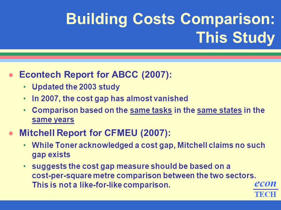 l Econtech Report for ABCC (2007): Updated the 2003 study In 2007, the cost gap has almost vanished Comparison based on the same tasks in the same states in the same years l Mitchell Report for CFMEU (2007): While Toner acknowledged a cost gap, Mitchell claims no such gap exists suggests the cost gap measure should be based on a cost-per-square metre comparison between the two sectors.
