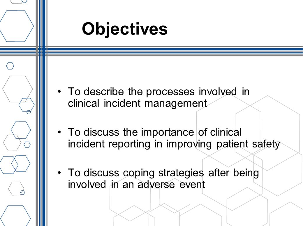Objectives To describe the processes involved in clinical incident management To discuss the importance of clinical incident reporting in improving pa