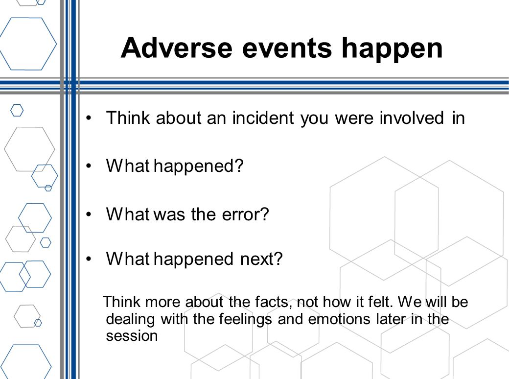 Adverse events happen Think about an incident you were involved in What happened? What was the error? What happened next? Think more about the facts,