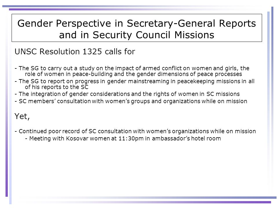 Gender Perspective in Secretary-General Reports and in Security Council Missions UNSC Resolution 1325 calls for - The SG to carry out a study on the i