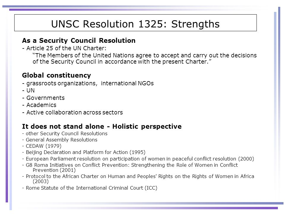 UNSC Resolution 1325: Strengths As a Security Council Resolution - Article 25 of the UN Charter: The Members of the United Nations agree to accept and