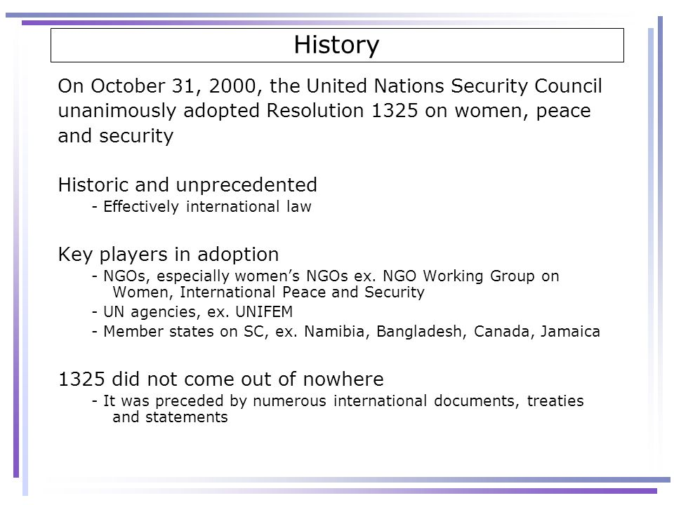Founding Documents of UNSC Resolution 1325 Convention on the Elimination of All Forms of Discrimination Against Women (CEDAW), 1979 Beijing Declaration and Platform for Action, 1995 ECOSOC agreed conclusions on gender mainstreaming, 1997 Security Council Presidential Statement (Bangladesh), 8 March 2000 Windhoek Declaration and the Namibia Plan of Action on Mainstreaming a Gender Perspective in Multidimensional Peace Support Operations, May 2000 Outcome doc.