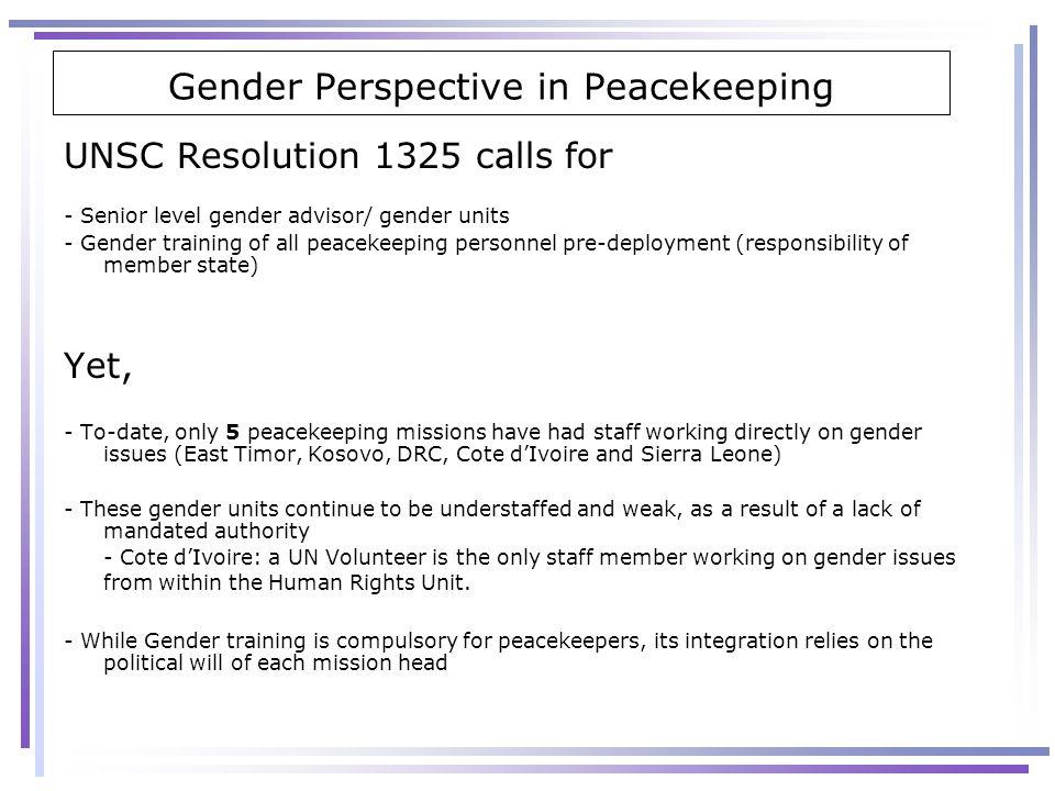Gender Perspective in Peacekeeping UNSC Resolution 1325 calls for - Senior level gender advisor/ gender units - Gender training of all peacekeeping pe