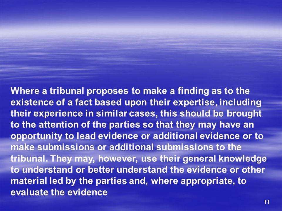 11 Where a tribunal proposes to make a finding as to the existence of a fact based upon their expertise, including their experience in similar cases,