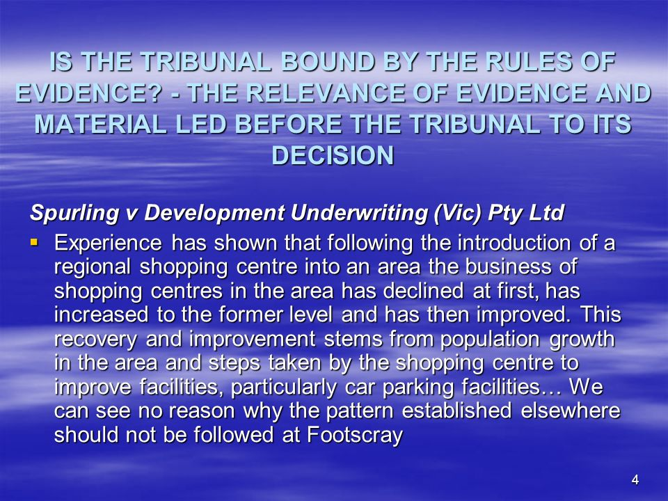 4 IS THE TRIBUNAL BOUND BY THE RULES OF EVIDENCE? - THE RELEVANCE OF EVIDENCE AND MATERIAL LED BEFORE THE TRIBUNAL TO ITS DECISION Spurling v Developm