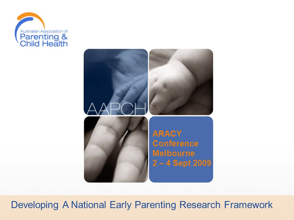 Developing A National Early Parenting Research Framework Increased understanding of the importance of early childhood development has led to early parenting services working together to share precious research dollars to enable the building of the highest quality evidence based practice.