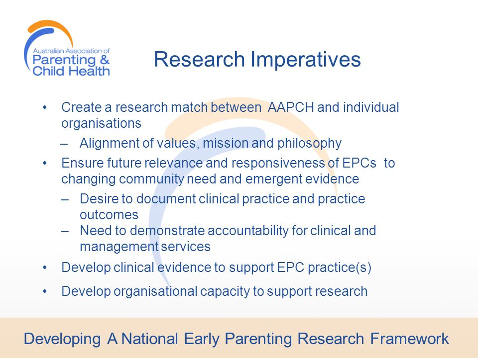 Developing A National Early Parenting Research Framework Create a research match between AAPCH and individual organisations –Alignment of values, mission and philosophy Ensure future relevance and responsiveness of EPCs to changing community need and emergent evidence –Desire to document clinical practice and practice outcomes –Need to demonstrate accountability for clinical and management services Develop clinical evidence to support EPC practice(s) Develop organisational capacity to support research Research Imperatives