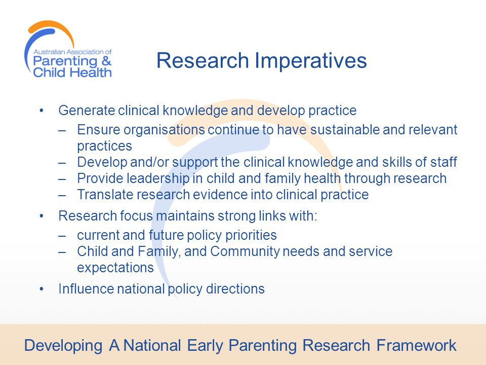 Developing A National Early Parenting Research Framework Generate clinical knowledge and develop practice –Ensure organisations continue to have sustainable and relevant practices –Develop and/or support the clinical knowledge and skills of staff –Provide leadership in child and family health through research –Translate research evidence into clinical practice Research focus maintains strong links with: –current and future policy priorities –Child and Family, and Community needs and service expectations Influence national policy directions Research Imperatives