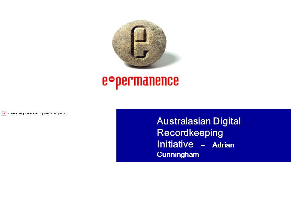 Australasian Digital Recordkeeping Initiative – Adrian Cunningham