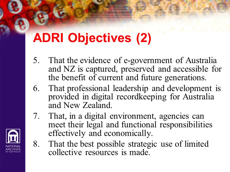 ADRI Objectives (2) 5.That the evidence of e-government of Australia and NZ is captured, preserved and accessible for the benefit of current and futur