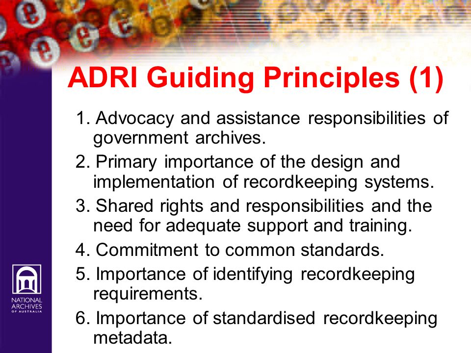 ADRI Guiding Principles (1) 1. Advocacy and assistance responsibilities of government archives. 2. Primary importance of the design and implementation