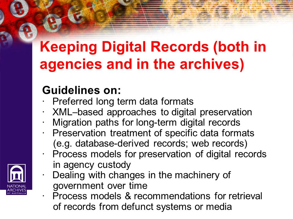 Keeping Digital Records (both in agencies and in the archives) Guidelines on: · Preferred long term data formats · XML – based approaches to digital p