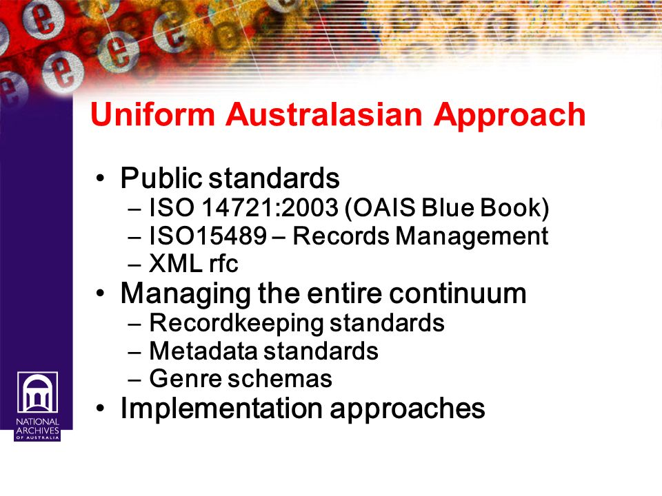 Uniform Australasian Approach Public standards –ISO 14721:2003 (OAIS Blue Book) –ISO15489 – Records Management –XML rfc Managing the entire continuum
