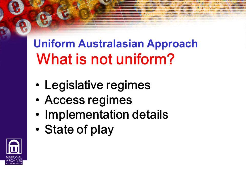 Uniform Australasian Approach What is not uniform? Legislative regimes Access regimes Implementation details State of play