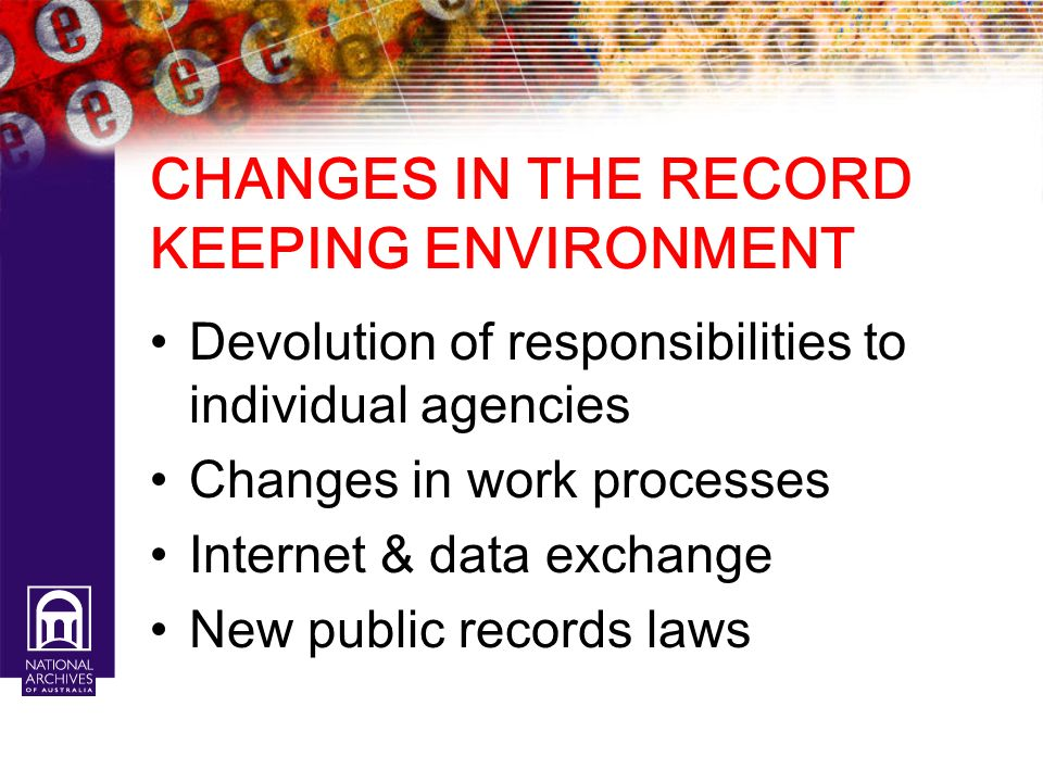 CHANGES IN THE RECORD KEEPING ENVIRONMENT Devolution of responsibilities to individual agencies Changes in work processes Internet & data exchange New