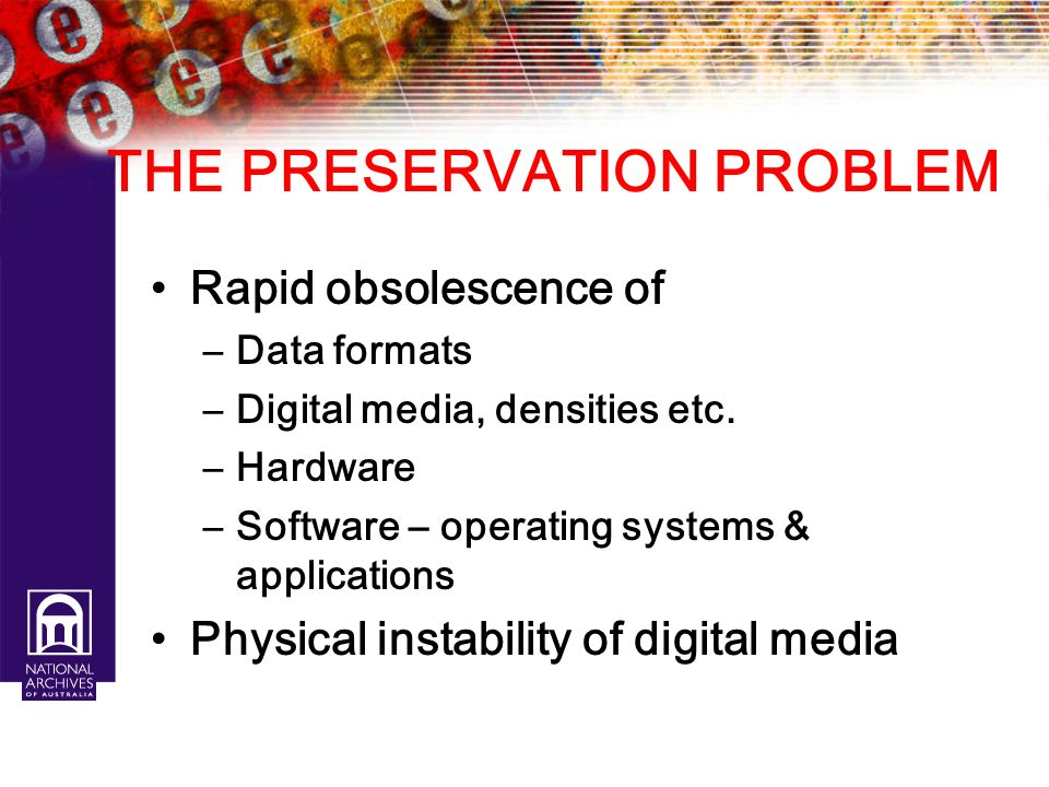 THE PRESERVATION PROBLEM Rapid obsolescence of –Data formats –Digital media, densities etc. –Hardware –Software – operating systems & applications Phy