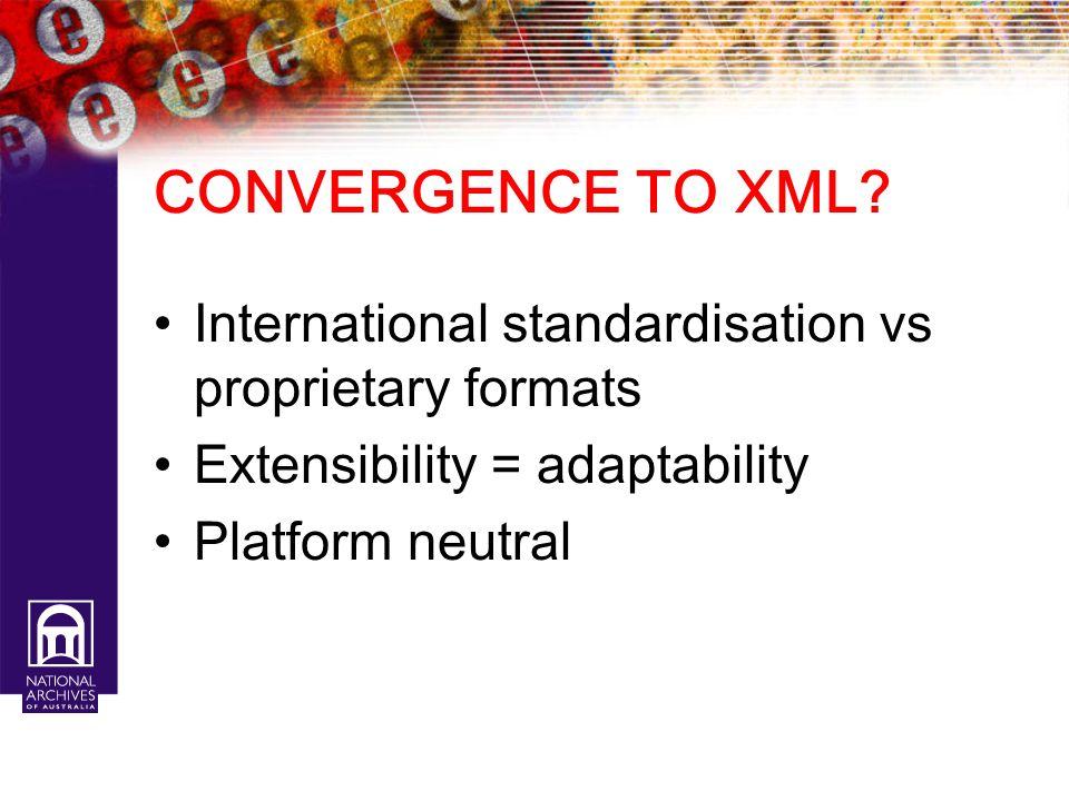 CONVERGENCE TO XML? International standardisation vs proprietary formats Extensibility = adaptability Platform neutral