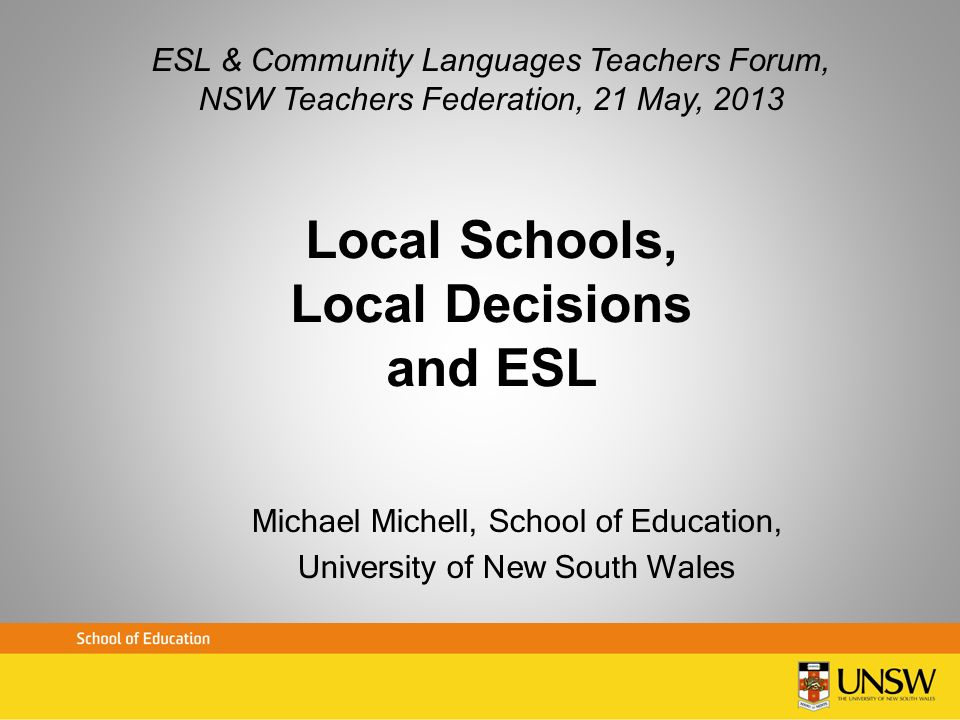 Local Schools, Local Decisions and ESL Michael Michell, School of Education, University of New South Wales ESL & Community Languages Teachers Forum, N