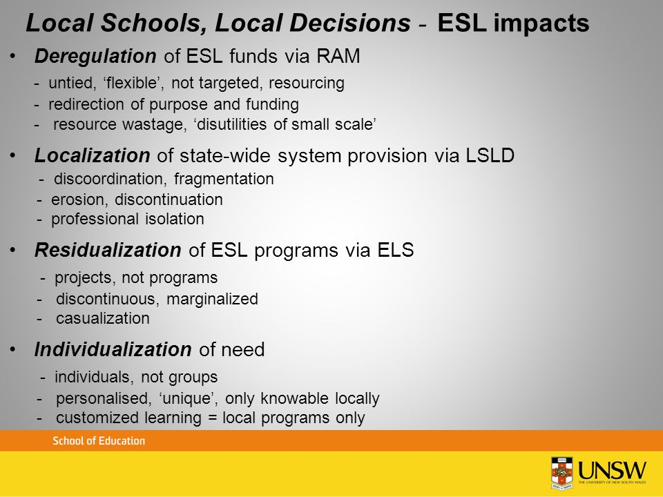Local Schools, Local Decisions – ESL impacts Deregulation of ESL funds via RAM - untied, flexible, not targeted, resourcing - redirection of purpose a