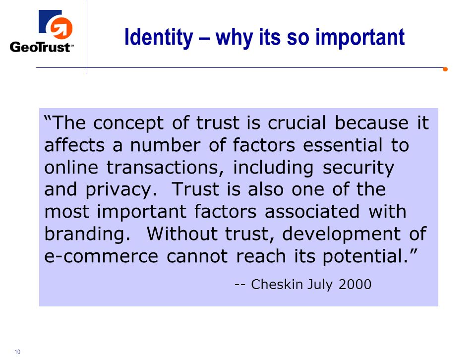 10 Identity – why its so important The concept of trust is crucial because it affects a number of factors essential to online transactions, including security and privacy.