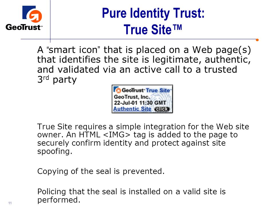 11 Pure Identity Trust: True Site A smart icon that is placed on a Web page(s) that identifies the site is legitimate, authentic, and validated via an