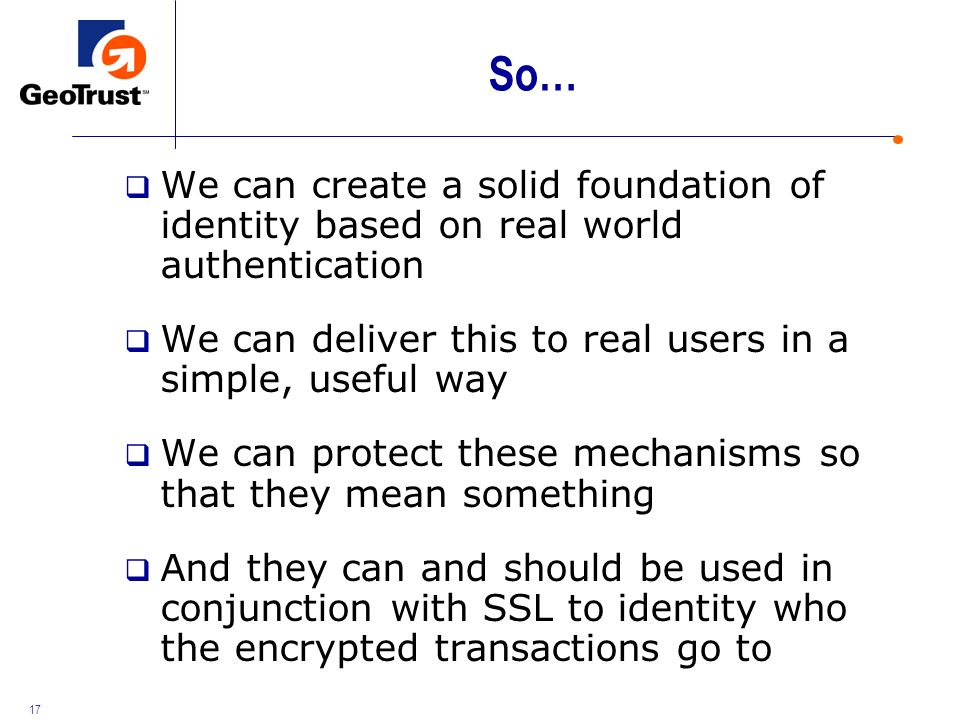 17 So… We can create a solid foundation of identity based on real world authentication We can deliver this to real users in a simple, useful way We can protect these mechanisms so that they mean something And they can and should be used in conjunction with SSL to identity who the encrypted transactions go to