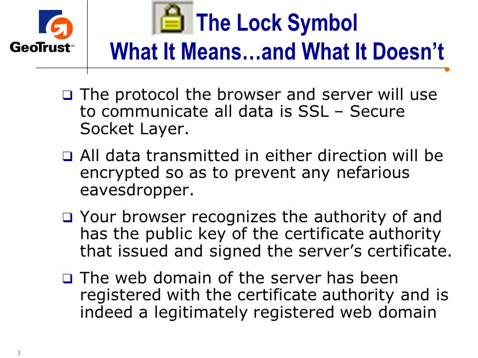 3 The Lock Symbol What It Means…and What It Doesnt The protocol the browser and server will use to communicate all data is SSL – Secure Socket Layer.