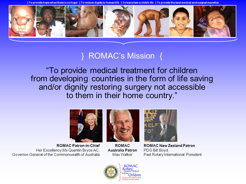 } ROMACs Mission { To provide medical treatment for children from developing countries in the form of life saving and/or dignity restoring surgery not