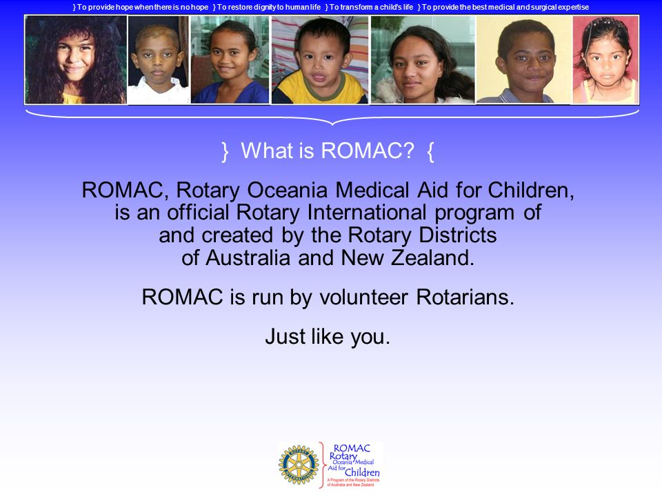 } What is ROMAC? { ROMAC, Rotary Oceania Medical Aid for Children, is an official Rotary International program of and created by the Rotary Districts