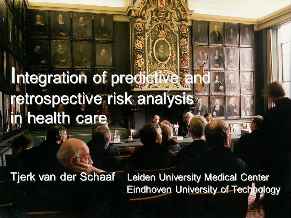 I ntegration of predictive and retrospective risk analysis in health care Tjerk van der Schaaf Leiden University Medical Center Eindhoven University o