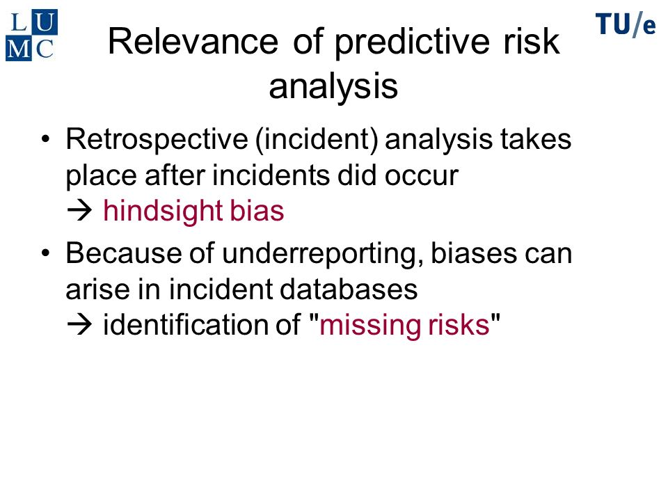 Relevance of predictive risk analysis Retrospective (incident) analysis takes place after incidents did occur hindsight bias Because of underreporting