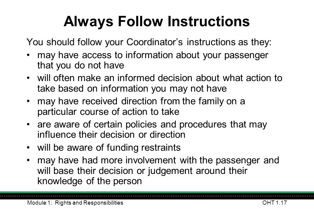 Module 1: Rights and ResponsibilitiesOHT 1.17 Always Follow Instructions You should follow your Coordinators instructions as they: may have access to