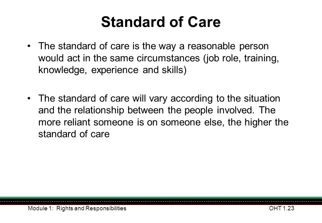 Module 1: Rights and ResponsibilitiesOHT 1.23 Standard of Care The standard of care is the way a reasonable person would act in the same circumstances