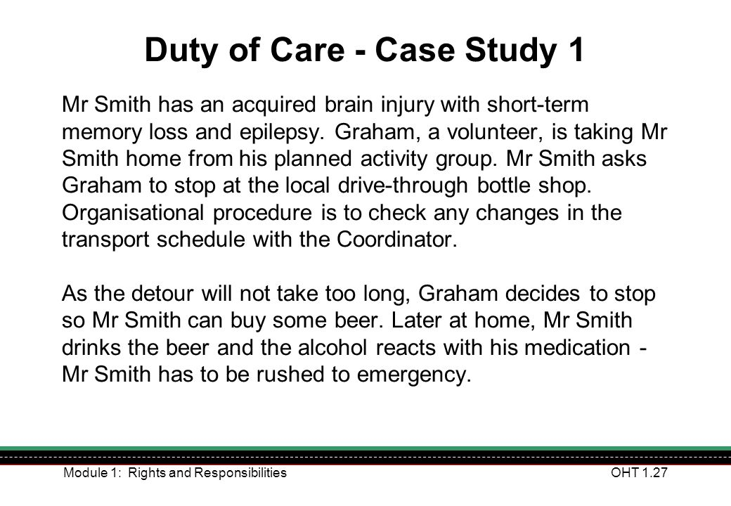 Module 1: Rights and ResponsibilitiesOHT 1.27 Duty of Care - Case Study 1 Mr Smith has an acquired brain injury with short-term memory loss and epilep