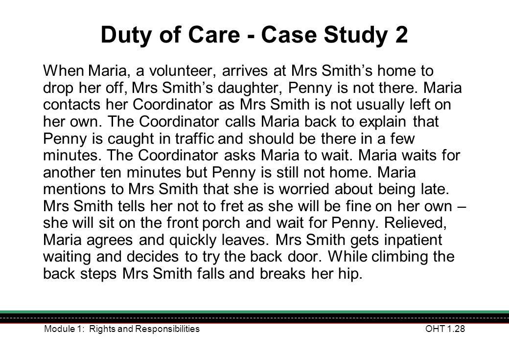Module 1: Rights and ResponsibilitiesOHT 1.28 Duty of Care - Case Study 2 When Maria, a volunteer, arrives at Mrs Smiths home to drop her off, Mrs Smi