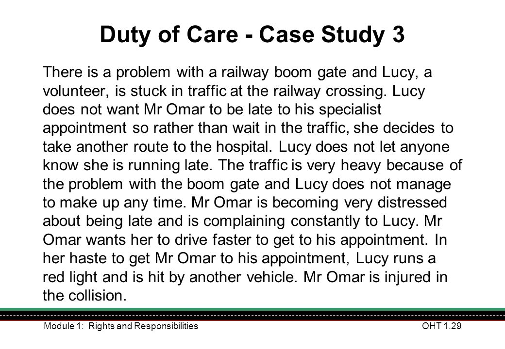 Module 1: Rights and ResponsibilitiesOHT 1.29 Duty of Care - Case Study 3 There is a problem with a railway boom gate and Lucy, a volunteer, is stuck