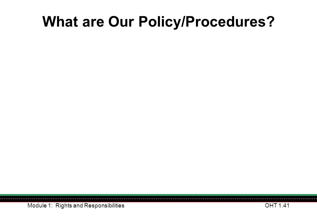 Module 1: Rights and ResponsibilitiesOHT 1.41 What are Our Policy/Procedures?