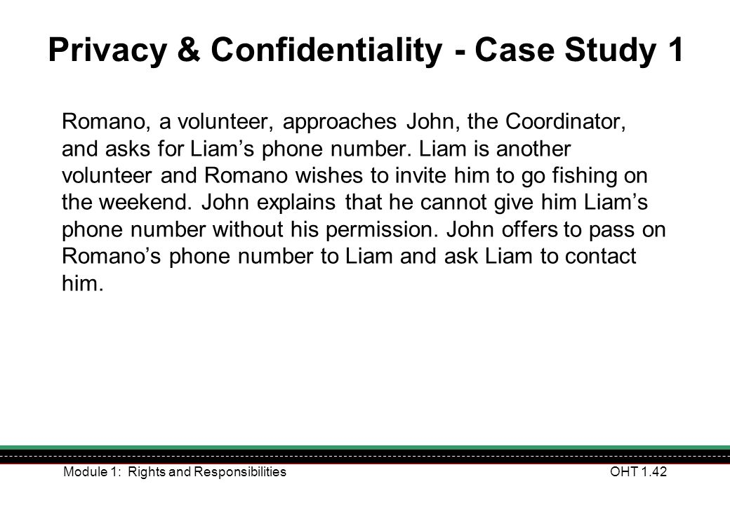Module 1: Rights and ResponsibilitiesOHT 1.42 Privacy & Confidentiality - Case Study 1 Romano, a volunteer, approaches John, the Coordinator, and asks