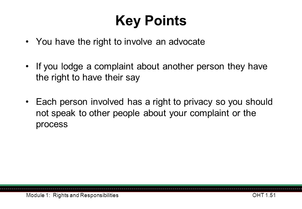 Module 1: Rights and ResponsibilitiesOHT 1.51 Key Points You have the right to involve an advocate If you lodge a complaint about another person they