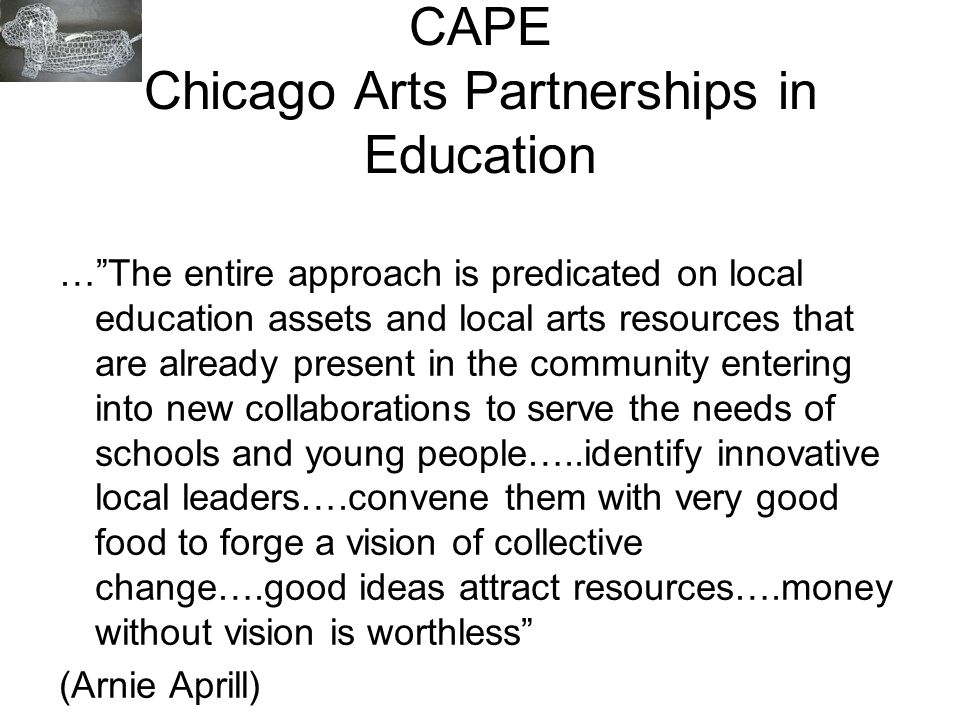 CAPE Chicago Arts Partnerships in Education …The entire approach is predicated on local education assets and local arts resources that are already pre