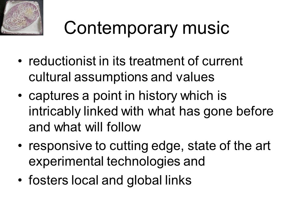 Contemporary music reductionist in its treatment of current cultural assumptions and values captures a point in history which is intricably linked wit