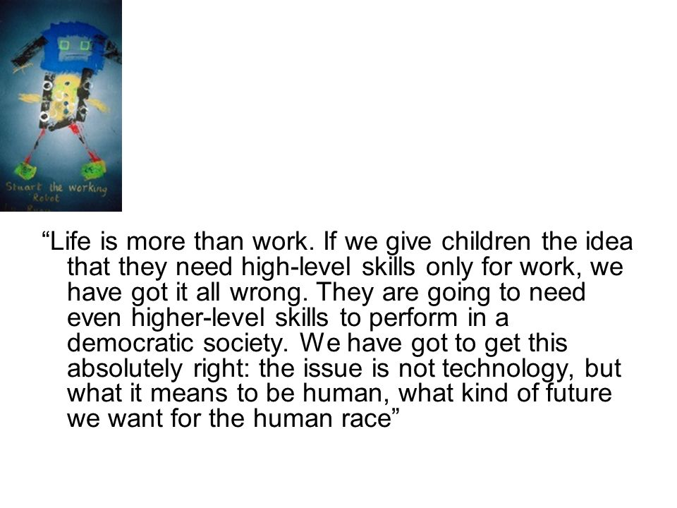 Life is more than work. If we give children the idea that they need high-level skills only for work, we have got it all wrong. They are going to need