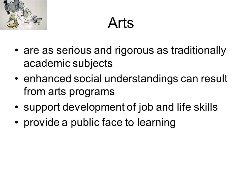 Arts are as serious and rigorous as traditionally academic subjects enhanced social understandings can result from arts programs support development o